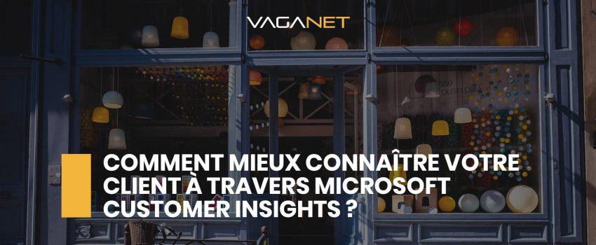Comment mieux connaître votre client à travers Microsoft Customer Insights