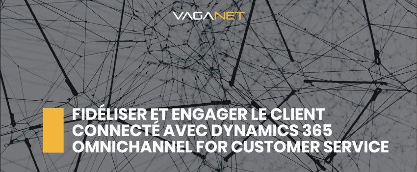 Fidéliser et engager le client connecté avec Dynamics 365 Omnichannel for Customer Service